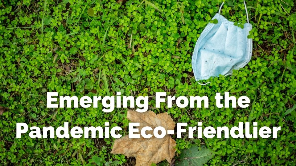 Emerging from the covid 19 pandemic eco friendlier